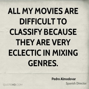 Pedro Almodovar - All my movies are difficult to classify because they are very eclectic in mixing genres.
