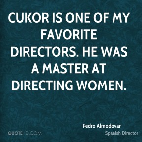 Pedro Almodovar - Cukor is one of my favorite directors. He was a master at directing women.