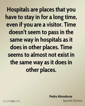 Pedro Almodovar - Hospitals are places that you have to stay in for a long time, even if you are a visitor. Time doesn't seem to pass in the same way in hospitals as it does in other places. Time seems to almost not exist in the same way as it does in other places.