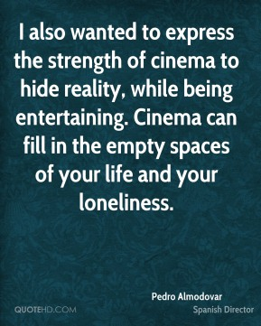 I also wanted to express the strength of cinema to hide reality, while being entertaining. Cinema can fill in the empty spaces of your life and your loneliness.