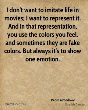 I don't want to imitate life in movies; I want to represent it. And in that representation, you use the colors you feel, and sometimes they are fake colors. But always it's to show one emotion.