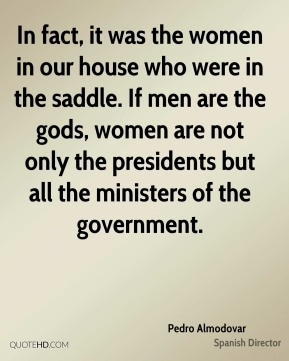 Pedro Almodovar - In fact, it was the women in our house who were in the saddle. If men are the gods, women are not only the presidents but all the ministers of the government.