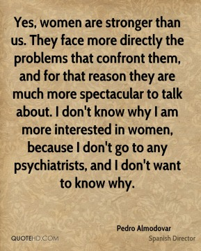 Pedro Almodovar - Yes, women are stronger than us. They face more directly the problems that confront them, and for that reason they are much more spectacular to talk about. I don't know why I am more interested in women, because I don't go to any psychiatrists, and I don't want to know why.
