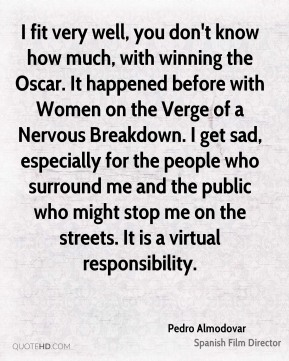 I fit very well, you don't know how much, with winning the Oscar. It happened before with Women on the Verge of a Nervous Breakdown. I get sad, especially for the people who surround me and the public who might stop me on the streets. It is a virtual responsibility.