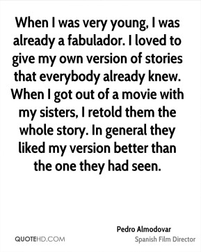 Pedro Almodovar  - When I was very young, I was already a fabulador. I loved to give my own version of stories that everybody already knew. When I got out of a movie with my sisters, I retold them the whole story. In general they liked my version better than the one they had seen.