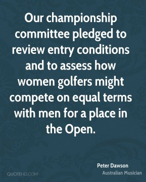 Peter Dawson - Our championship committee pledged to review entry conditions and to assess how women golfers might compete on equal terms with men for a place in the Open.