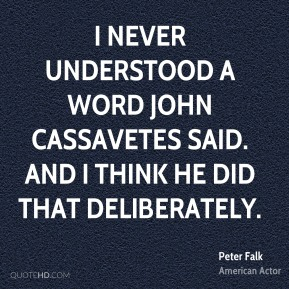 Peter Falk - I never understood a word John Cassavetes said. And I think he did that deliberately.