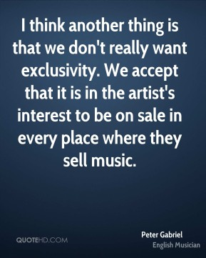 Peter Gabriel - I think another thing is that we don't really want exclusivity. We accept that it is in the artist's interest to be on sale in every place where they sell music.