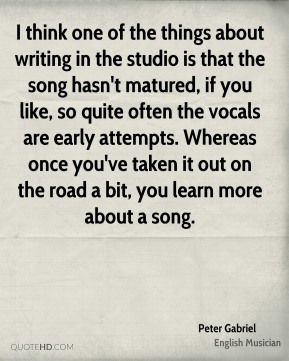 Peter Gabriel - I think one of the things about writing in the studio is that the song hasn't matured, if you like, so quite often the vocals are early attempts. Whereas once you've taken it out on the road a bit, you learn more about a song.