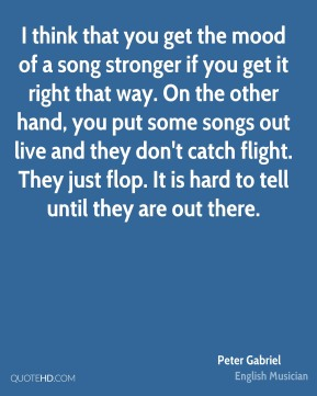 Peter Gabriel - I think that you get the mood of a song stronger if you get it right that way. On the other hand, you put some songs out live and they don't catch flight. They just flop. It is hard to tell until they are out there.