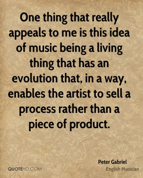 Peter Gabriel - One thing that really appeals to me is this idea of music being a living thing that has an evolution that, in a way, enables the artist to sell a process rather than a piece of product.