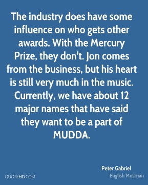 Peter Gabriel - The industry does have some influence on who gets other awards. With the Mercury Prize, they don't. Jon comes from the business, but his heart is still very much in the music. Currently, we have about 12 major names that have said they want to be a part of MUDDA.