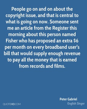 Peter Gabriel  - People go on and on about the copyright issue, and that is central to what is going on now. Someone sent me an article from the Register this morning about this person named Fisher who has proposed an extra $6 per month on every broadband user's bill that would supply enough revenue to pay all the money that is earned from records and films.