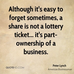 Peter Lynch - Although it's easy to forget sometimes, a share is not a lottery ticket... it's part-ownership of a business.
