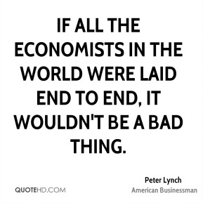 Peter Lynch - If all the economists in the world were laid end to end, it wouldn't be a bad thing.