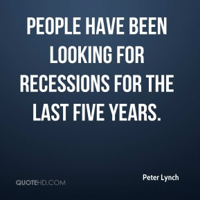 Peter Lynch  - People have been looking for recessions for the last five years.