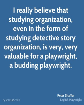 Peter Shaffer - I really believe that studying organization, even in the form of studying detective story organization, is very, very valuable for a playwright, a budding playwright.