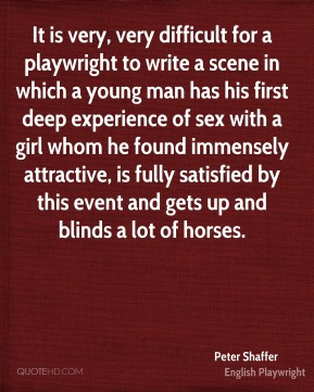 Peter Shaffer - It is very, very difficult for a playwright to write a scene in which a young man has his first deep experience of sex with a girl whom he found immensely attractive, is fully satisfied by this event and gets up and blinds a lot of horses.