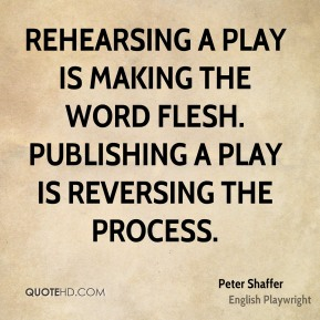 Peter Shaffer - Rehearsing a play is making the word flesh. Publishing a play is reversing the process.