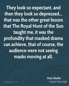 Peter Shaffer - They look so expectant, and then they look so depressed... that was the other great lesson that The Royal Hunt of the Sun taught me, it was the profundity that masked drama can achieve, that of course, the audience were not seeing masks moving at all.