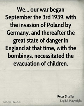 Peter Shaffer - We... our war began September the 3rd 1939, with the invasion of Poland by Germany, and thereafter the great state of danger in England at that time, with the bombings, necessitated the evacuation of children.