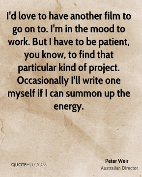I'd love to have another film to go on to. I'm in the mood to work. But I have to be patient, you know, to find that particular kind of project. Occasionally I'll write one myself if I can summon up the energy.