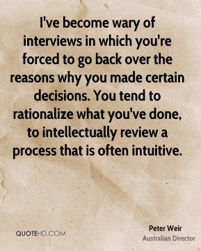 I've become wary of interviews in which you're forced to go back over the reasons why you made certain decisions. You tend to rationalize what you've done, to intellectually review a process that is often intuitive.