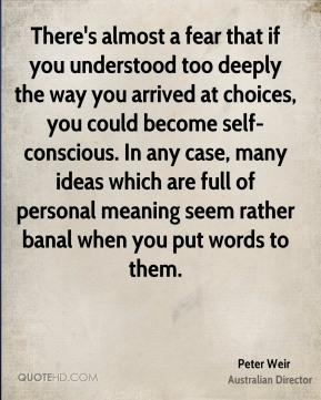 There's almost a fear that if you understood too deeply the way you arrived at choices, you could become self-conscious. In any case, many ideas which are full of personal meaning seem rather banal when you put words to them.