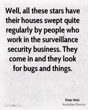 Well, all these stars have their houses swept quite regularly by people who work in the surveillance security business. They come in and they look for bugs and things.