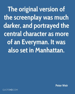 Peter Weir  - The original version of the screenplay was much darker, and portrayed the central character as more of an Everyman. It was also set in Manhattan.