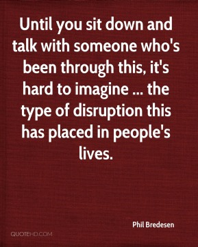 Until you sit down and talk with someone who's been through this, it's hard to imagine ... the type of disruption this has placed in people's lives.
