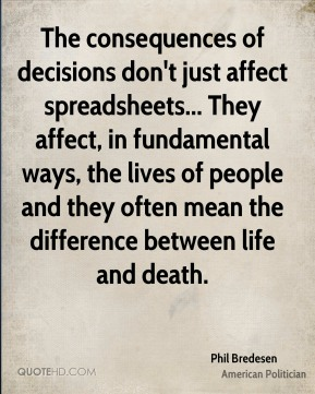 The consequences of decisions don't just affect spreadsheets... They affect, in fundamental ways, the lives of people and they often mean the difference between life and death.