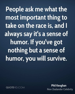 Phil Keoghan - People ask me what the most important thing to take on the race is, and I always say it's a sense of humor. If you've got nothing but a sense of humor, you will survive.