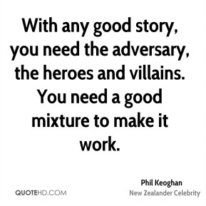 Phil Keoghan - With any good story, you need the adversary, the heroes and villains. You need a good mixture to make it work.