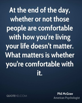 At the end of the day, whether or not those people are comfortable with how you're living your life doesn't matter. What matters is whether you're comfortable with it.