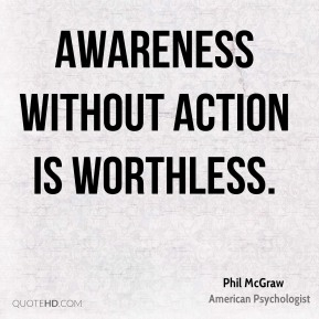 Awareness without action is worthless.