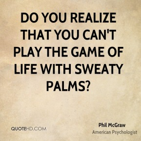 Do you realize that you can't play the game of life with sweaty palms?