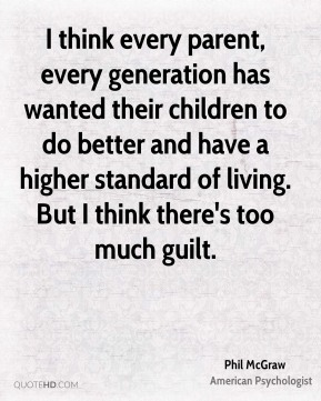 I think every parent, every generation has wanted their children to do better and have a higher standard of living. But I think there's too much guilt.