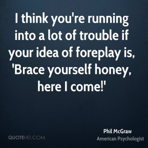 I think you're running into a lot of trouble if your idea of foreplay is, 'Brace yourself honey, here I come!'