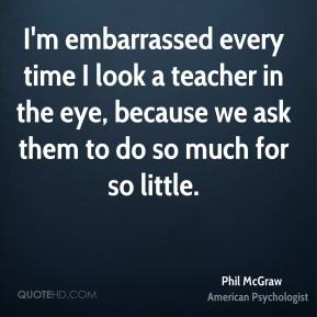 Phil McGraw - I'm embarrassed every time I look a teacher in the eye, because we ask them to do so much for so little.
