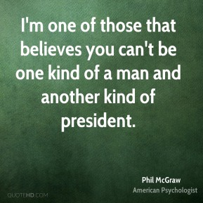 I'm one of those that believes you can't be one kind of a man and another kind of president.