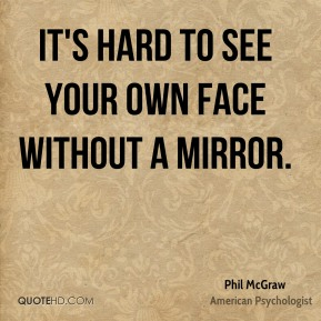 Phil McGraw - It's hard to see your own face without a mirror.
