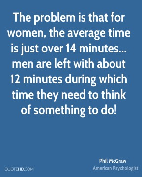 The problem is that for women, the average time is just over 14 minutes... men are left with about 12 minutes during which time they need to think of something to do!