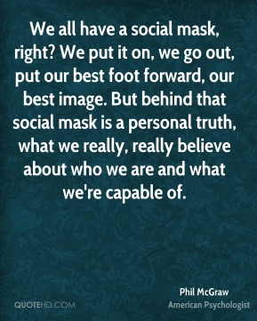 We all have a social mask, right? We put it on, we go out, put our best foot forward, our best image. But behind that social mask is a personal truth, what we really, really believe about who we are and what we're capable of.