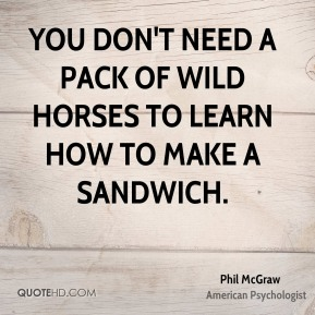 Phil McGraw - You don't need a pack of wild horses to learn how to make a sandwich.