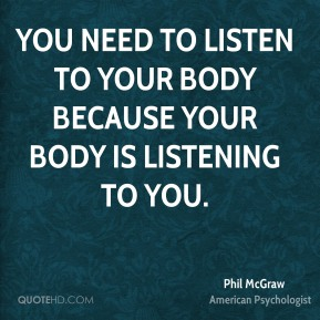 You need to listen to your body because your body is listening to you.