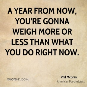 Phil McGraw - A year from now, you're gonna weigh more or less than what you do right now.