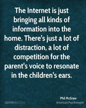 The Internet is just bringing all kinds of information into the home. There's just a lot of distraction, a lot of competition for the parent's voice to resonate in the children's ears.