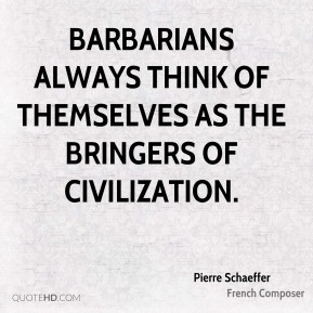 Barbarians always think of themselves as the bringers of civilization.
