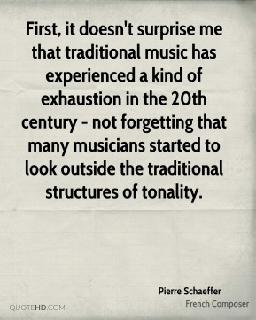 First, it doesn't surprise me that traditional music has experienced a kind of exhaustion in the 20th century - not forgetting that many musicians started to look outside the traditional structures of tonality.